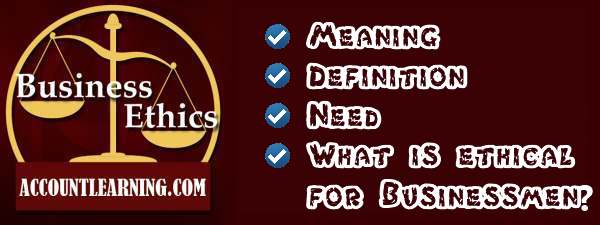 Busieness Ethics - Meaning, Definition, need, what is ethical for businessmen