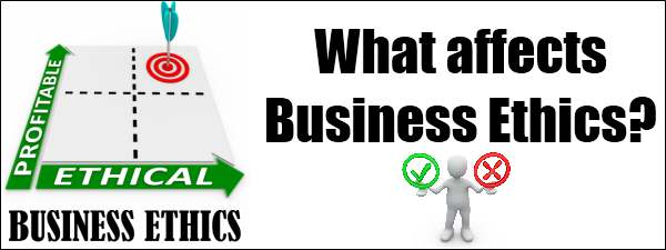 Factors influencing Business Ethics | What affects Business Ethics?