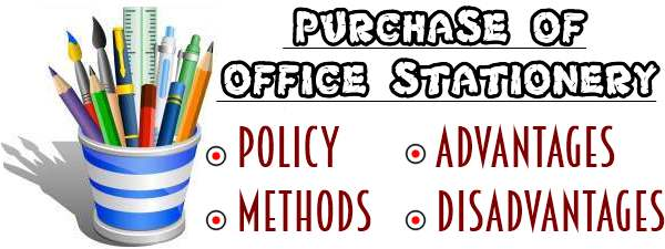 Purchase of Office Stationery - Policy, Methods, Advantages, Disadvantages