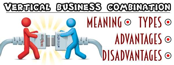 Vertical business combination - Meaning, Types, Advantages, Disadvantages