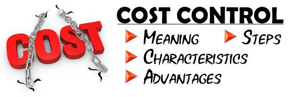 Cost Control - Meaning, Characteristics, Steps, Advantages
