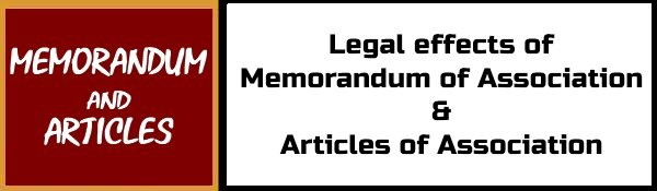 Legal effects of Memorandum of Association and Articles of Association