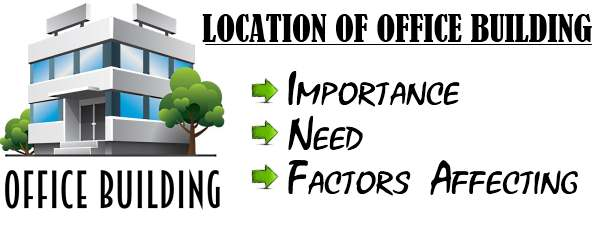 Location of Office Building - Importance, Need, Affecting Factors