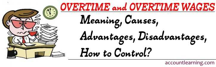 Overtime and Overtime wages - Meaning, Causes, Advantages, Disadvantages, How to Control