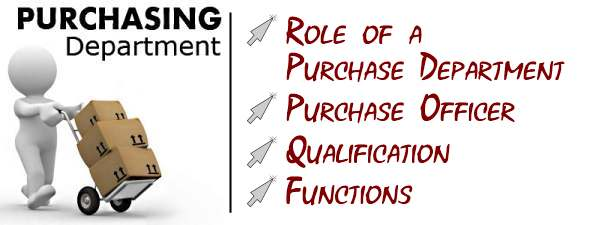 Purchasing Department - Role of a purchase department, purchase officer, qualifications, functions