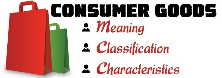 Consumer Goods - Meaning, Classification, Characteristics