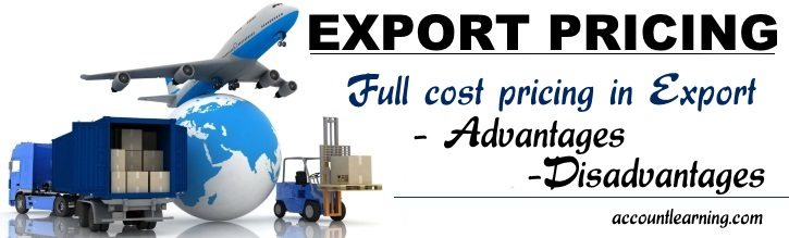 Full cost pricing in export - Advantages, Disadvantages