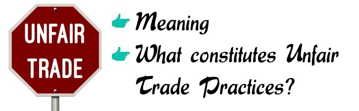 Unfair Trade Practice - Meaning, What constitutes unfair trade practice