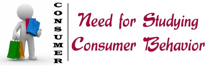 Need for Studying Consumer Behavior