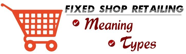 Fixed shop retailing - Meaning, types