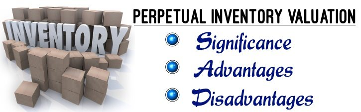 Perpetual Inventory Valuation - Significance, Advantages, Disadvantages