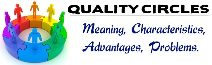 Quality Circle - Meaning, Characteristics, Advantages, Problems