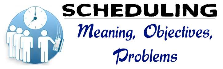 Scheduling - Meaning, Objectives, Problems