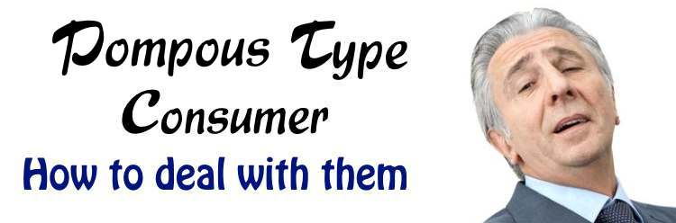 Pompous Type Consumers - How to deal with them