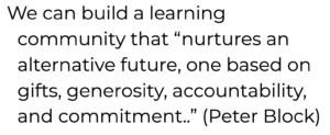 "Quote reading We can build a learning community that ""nurtures an alternative future, one based on gifts, generosity, accountability, and commitment..."" (Peter Block)"