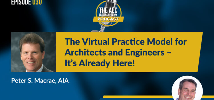Episode 030: The Virtual Practice Model for Architects and Engineers – It's Already Here!