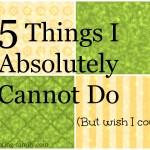 5 Things I Absolutely Cannot Do (But Wish I Could)