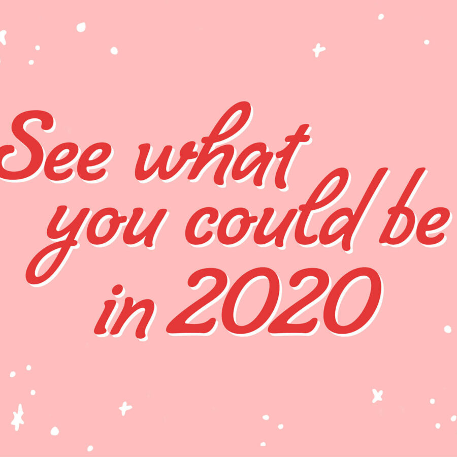 See what you could be in 2020
