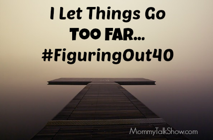I Let Things Go Too Far #FiguringOut40 ~ MommyTalkShow.com