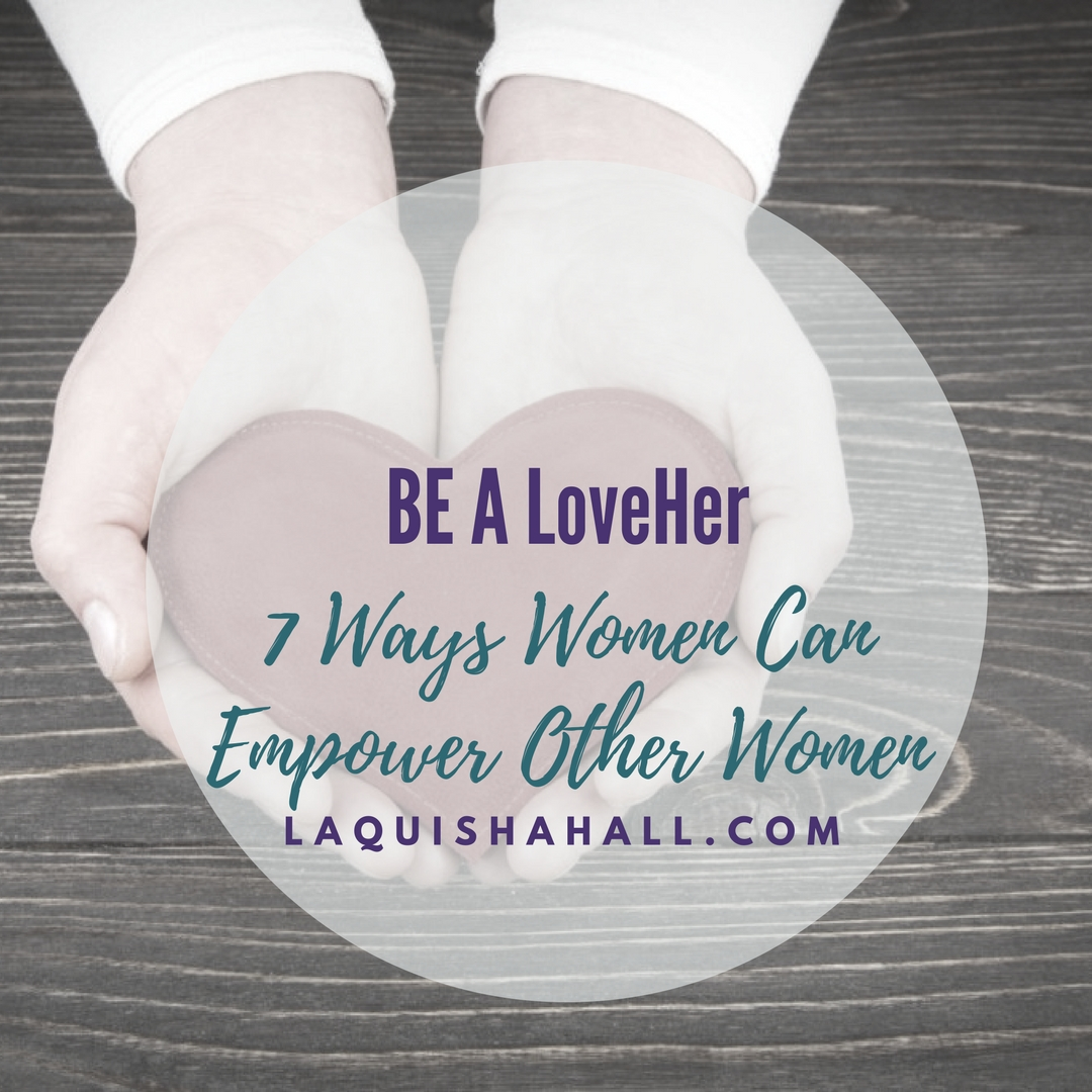 Be a LoveHer: 7 Ways Women can Empower Other Women