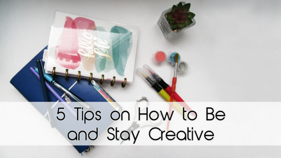 5 Tips on How to Be and Stay Creative