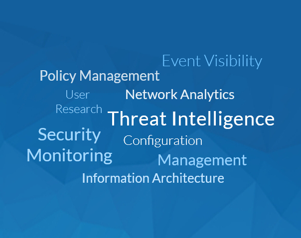 Event Visibility, Policy Management, Network Analytics, User Research, Threat Intelligence, Security Monitoring, Configuration, Management, Information Architecture