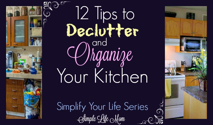 12 Tips to Declutter and Organize Your Kitchen by Simple Life Mom and the Simplify Life Series