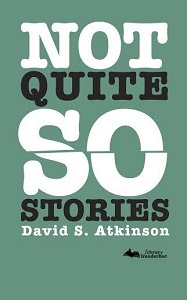 Not quite so stories by David S Atkinson