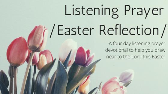 Listening Prayer /Easter Reflections/