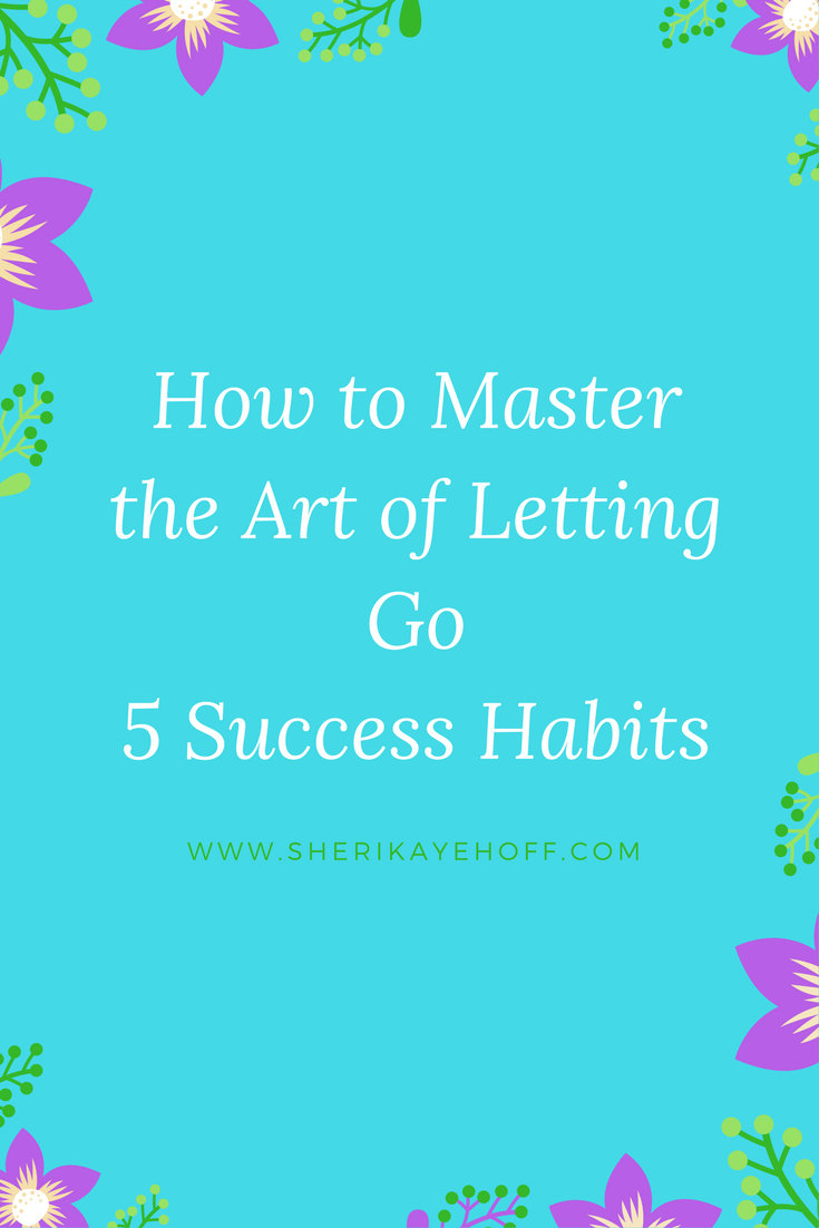 How to Master the Art of Letting Go with 5 Success Habits #mindset #leadership #success sherikayehoff.com