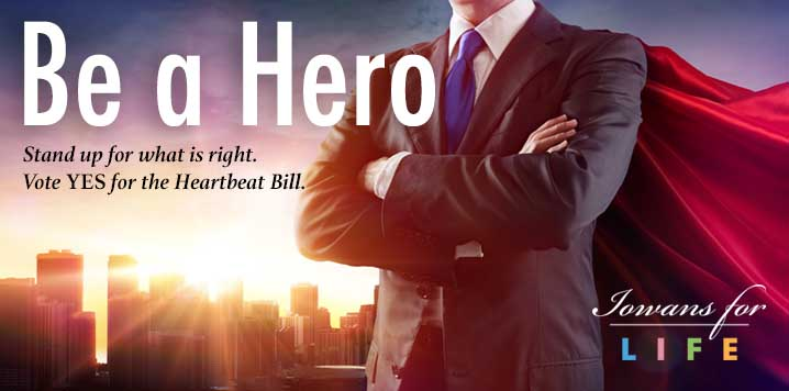 be a hero. Vote YES to the Heartbeat bill.