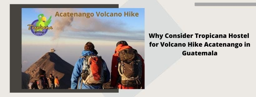 Why Consider Tropicana Hostel for Volcano Hike Acatenango in Guatemala