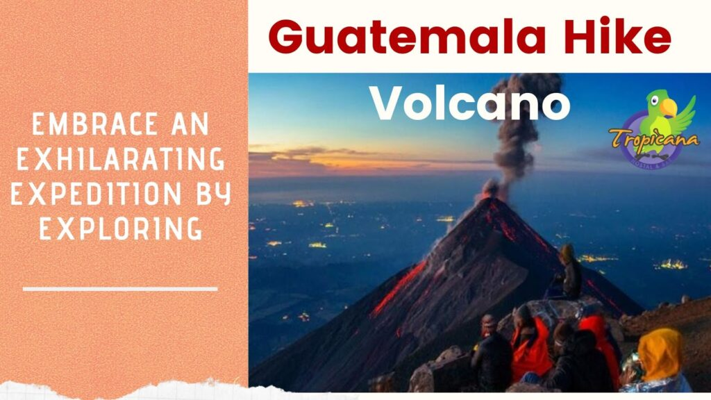 Embrace an Exhilarating Expedition by Exploring Guatemala Hike Volcano
