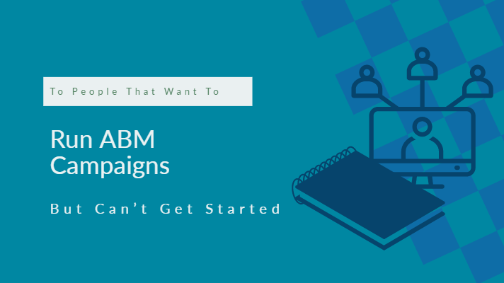 To People That Want To Run ABM Campaigns But Can't Get Started