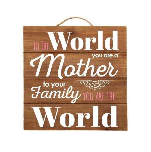 """To The World You Are a Mother, to Your Family You Are The World"" Brown Wood Sign"