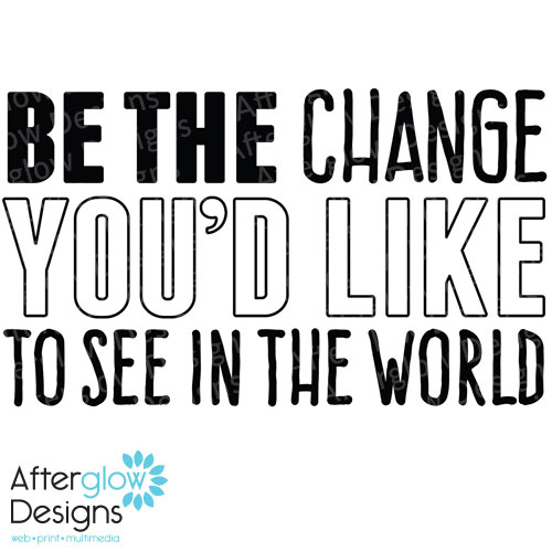 Be The Change You'd Like To See in the World