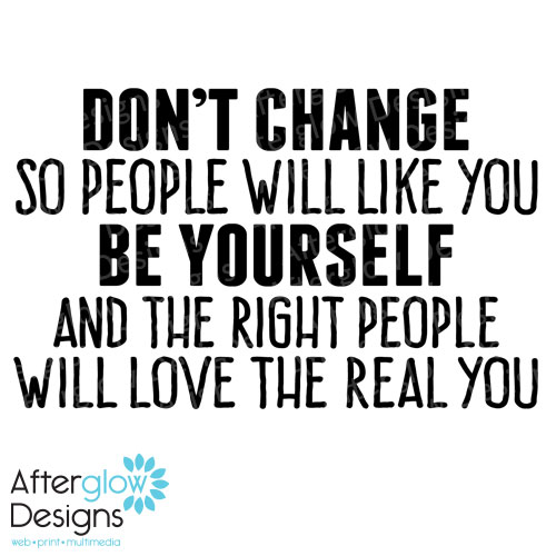 Don't Change So People Will Like You Be Yourself And the Right People Will Love Te Real You