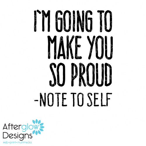 I'm doing to make you so proud - Note to self