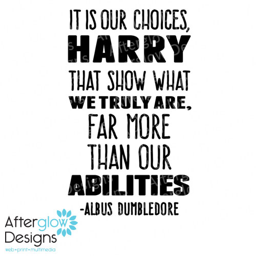 It is our choices, Harry. That show what we truly are, far more than our abilities - Albus Dumbledore