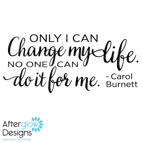 Only I can change my life. no one can do it for me - Carol Burnett