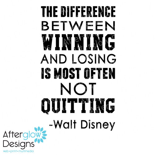 The difference between winning and losing is most often not quitting - Walk Disney
