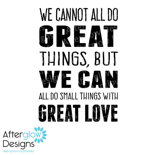 We cannot all do great things, bu we can all do small things with great love.