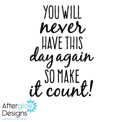 You will never have this day again, so make it count!