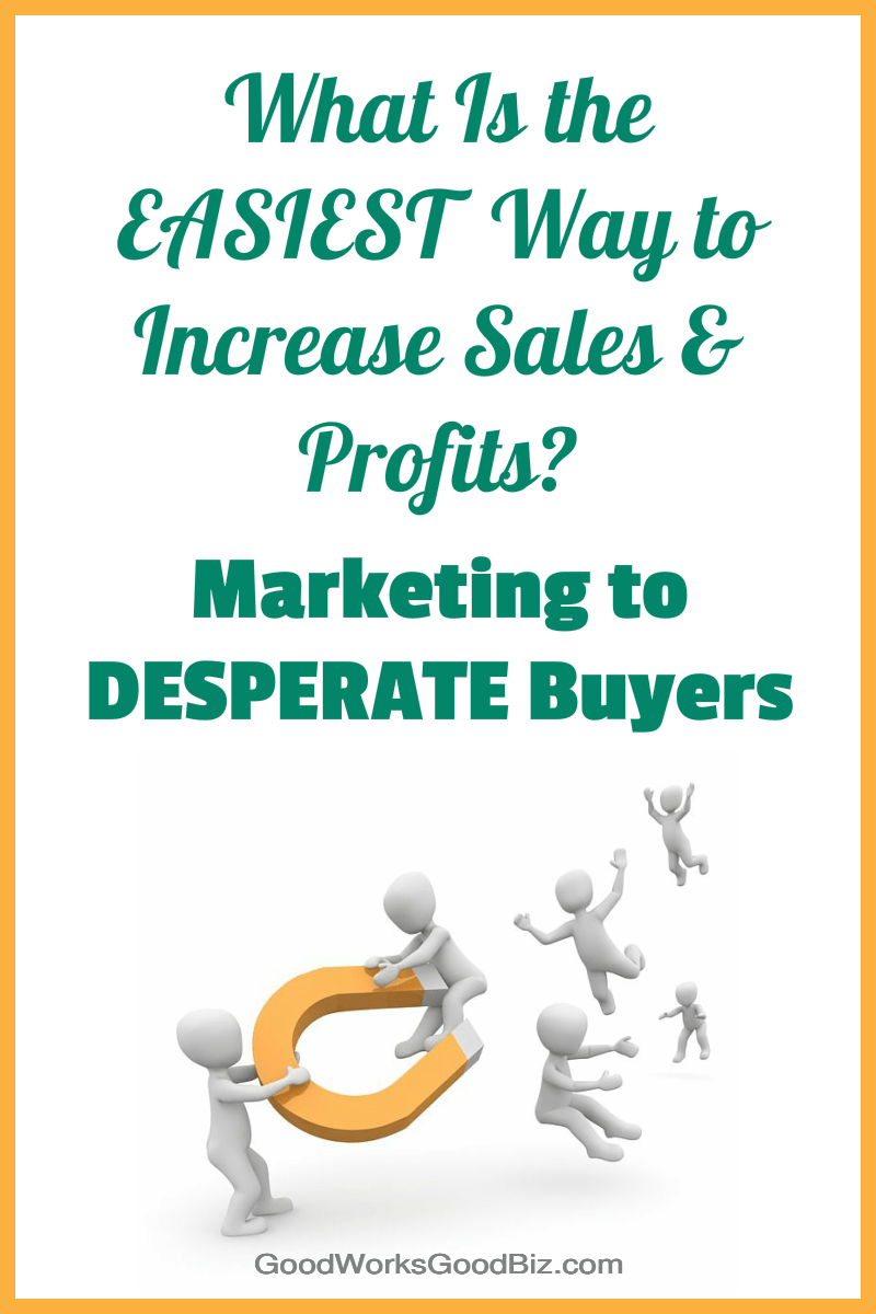 What Is the Easiest Way to Increase Sales and Profits Quickly? Marketing to Desperate Buyers