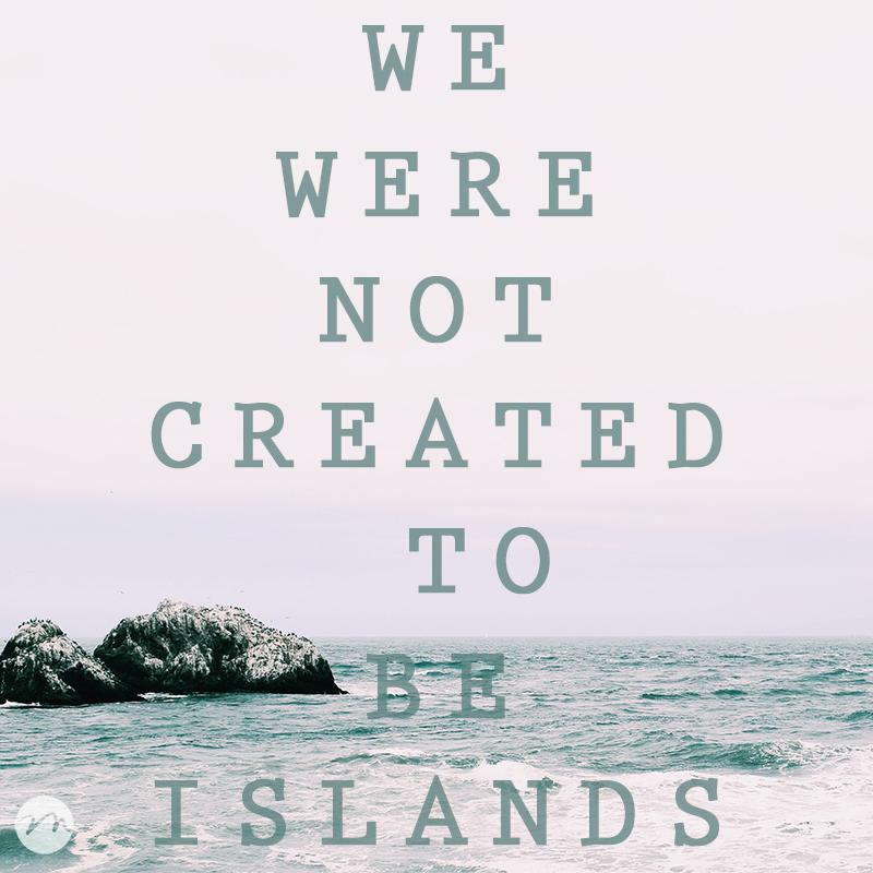 We Were Not Created To Be Islands   mercymultipliedblog.com   Choosing Freedom
