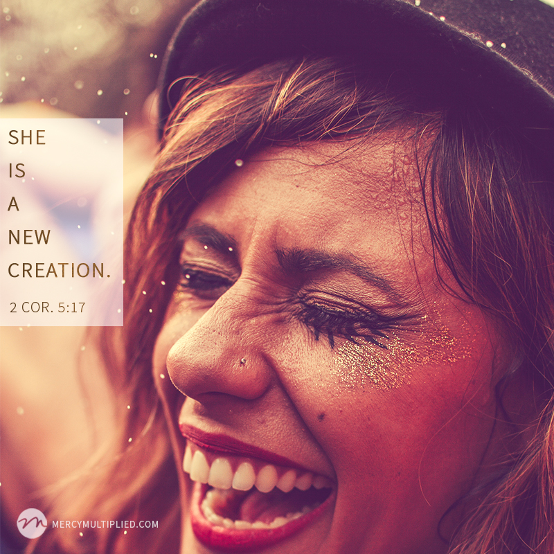 """She is a new creation."" - 2 Corinthians 5:17"