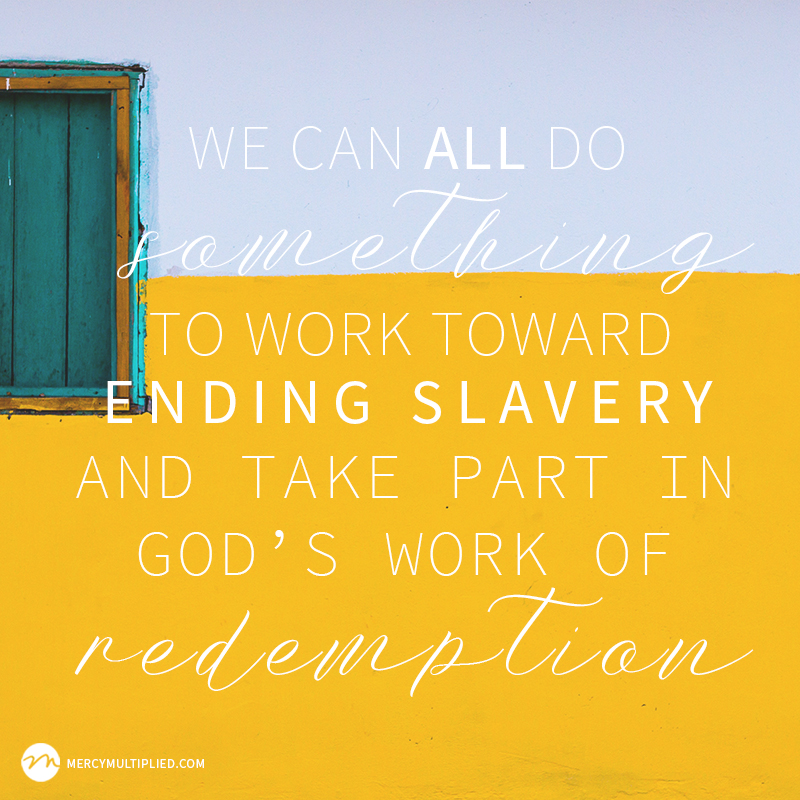 We can all do something to work toward ending slavery and take part in God's work of redemption.