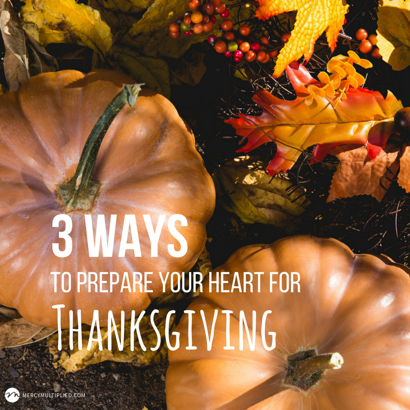 3 Ways to Prepare Your Heart For Thanksgiving