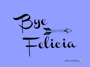 Bye Felicia This Brunette Blogs