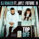 "New Music: DJ Khaled Ft. JAY Z, Future & Beyonce ""Top Off""."